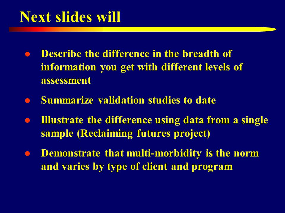 Next slides will Describe the difference in the breadth of information you get with different levels of assessment Summarize validation studies to date Illustrate the difference using data from a single sample (Reclaiming futures project) Demonstrate that multi-morbidity is the norm and varies by type of client and program