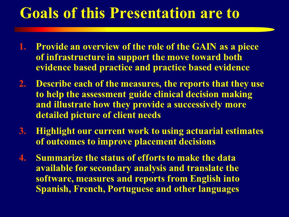 1.Provide an overview of the role of the GAIN as a piece of infrastructure in support the move toward both evidence based practice and practice based evidence 2.Describe each of the measures, the reports that they use to help the assessment guide clinical decision making and illustrate how they provide a successively more detailed picture of client needs 3.Highlight our current work to using actuarial estimates of outcomes to improve placement decisions 4.Summarize the status of efforts to make the data available for secondary analysis and translate the software, measures and reports from English into Spanish, French, Portuguese and other languages Goals of this Presentation are to