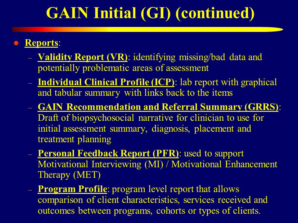 Reports: – Validity Report (VR): identifying missing/bad data and potentially problematic areas of assessment – Individual Clinical Profile (ICP): lab report with graphical and tabular summary with links back to the items – GAIN Recommendation and Referral Summary (GRRS): Draft of biopsychosocial narrative for clinician to use for initial assessment summary, diagnosis, placement and treatment planning – Personal Feedback Report (PFR): used to support Motivational Interviewing (MI) / Motivational Enhancement Therapy (MET) – Program Profile: program level report that allows comparison of client characteristics, services received and outcomes between programs, cohorts or types of clients.