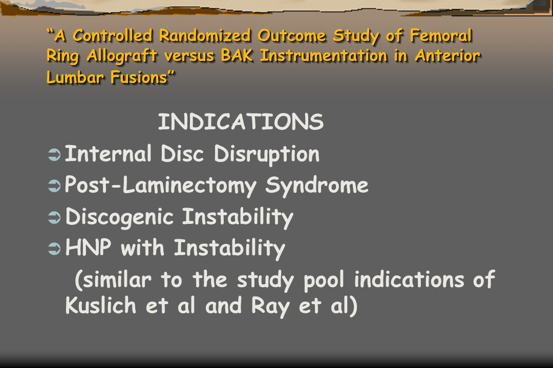 """A Controlled Randomized Outcome Study of Femoral Ring Allograft versus BAK Instrumentation in Anterior Lumbar Fusions"" INDICATIONS  Internal Disc Di"