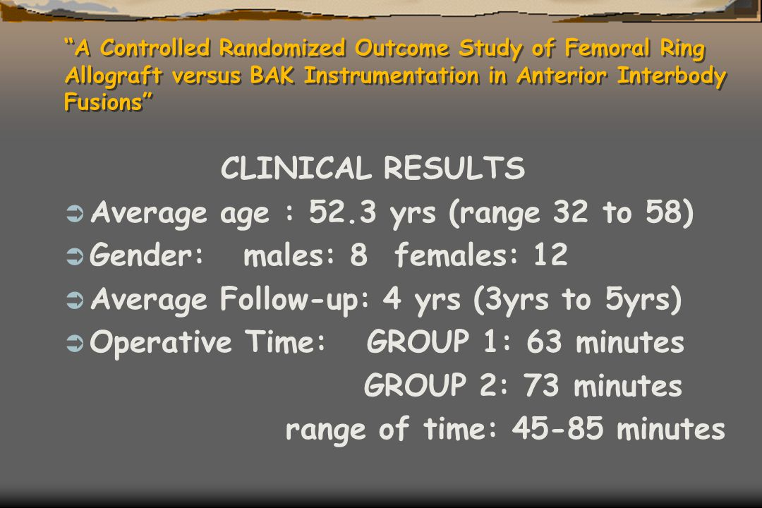 """A Controlled Randomized Outcome Study of Femoral Ring Allograft versus BAK Instrumentation in Anterior Interbody Fusions"" CLINICAL RESULTS  Average"