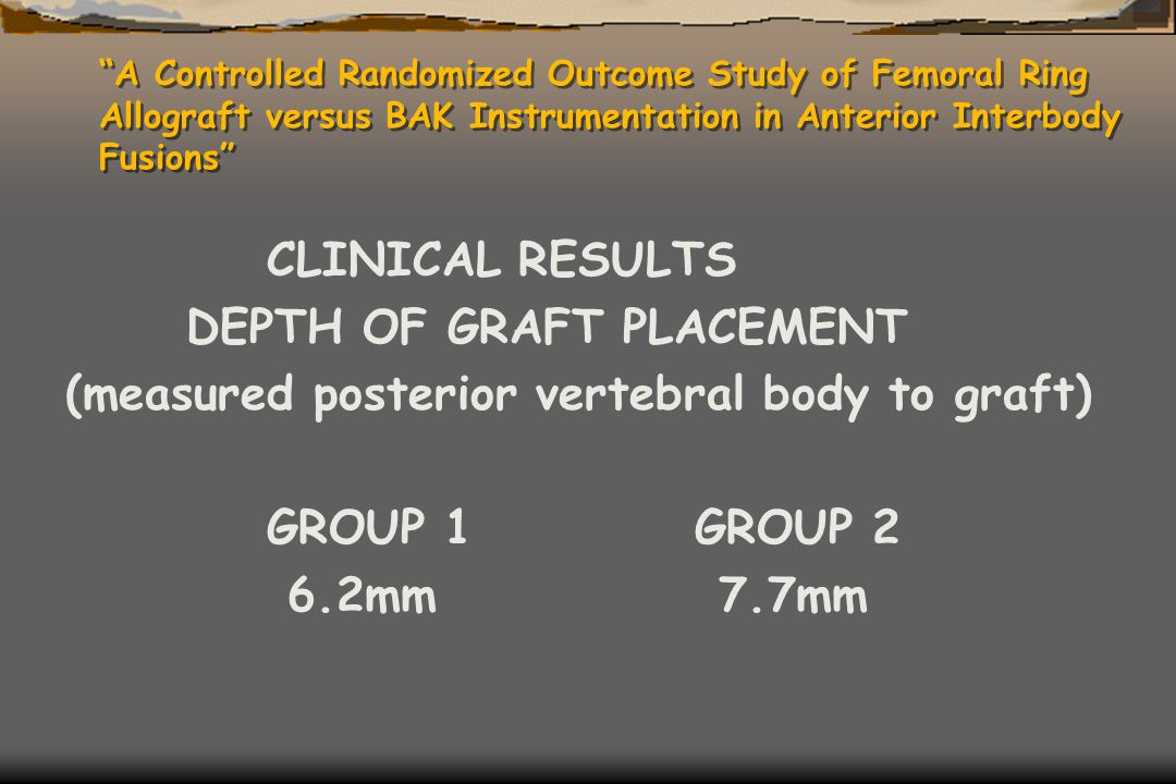 """A Controlled Randomized Outcome Study of Femoral Ring Allograft versus BAK Instrumentation in Anterior Interbody Fusions"" CLINICAL RESULTS DEPTH OF G"