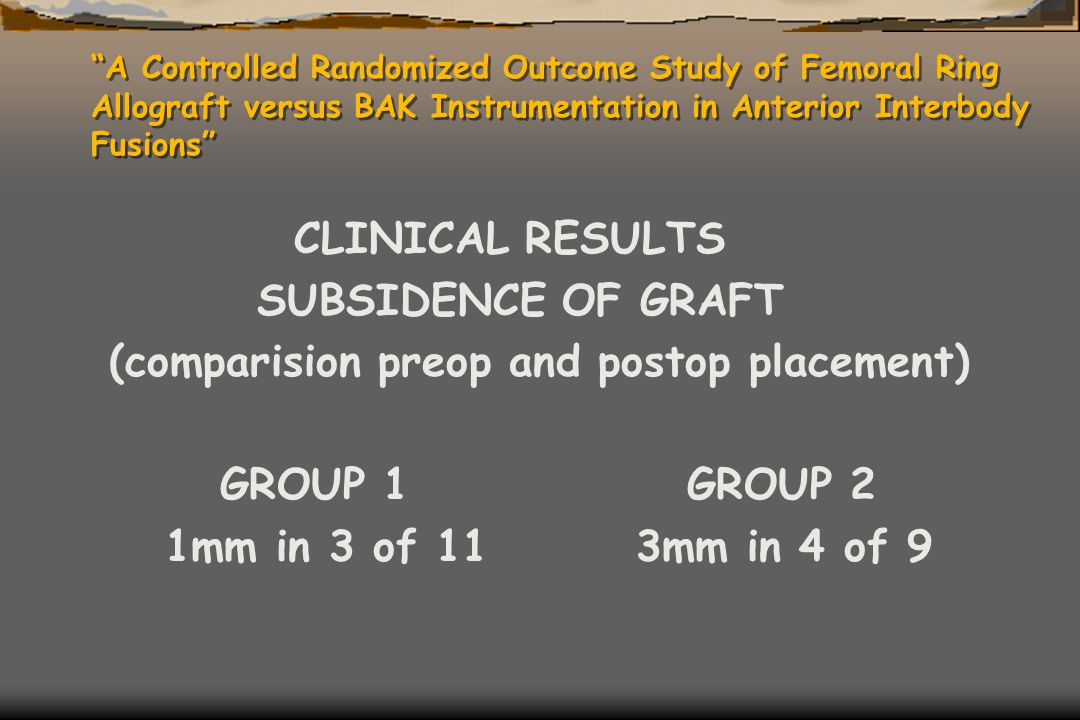 """A Controlled Randomized Outcome Study of Femoral Ring Allograft versus BAK Instrumentation in Anterior Interbody Fusions"" CLINICAL RESULTS SUBSIDENCE"