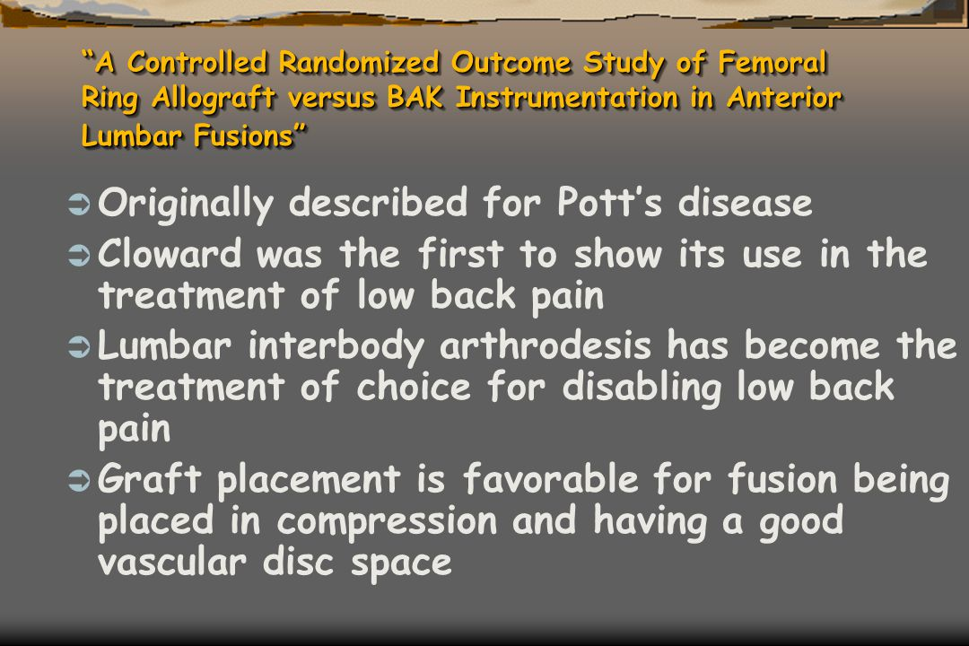 A Controlled Randomized Outcome Study of Femoral Ring Allograft versus BAK Instrumentation in Anterior Lumbar Fusions  Originally described for Pott's disease  Cloward was the first to show its use in the treatment of low back pain  Lumbar interbody arthrodesis has become the treatment of choice for disabling low back pain  Graft placement is favorable for fusion being placed in compression and having a good vascular disc space