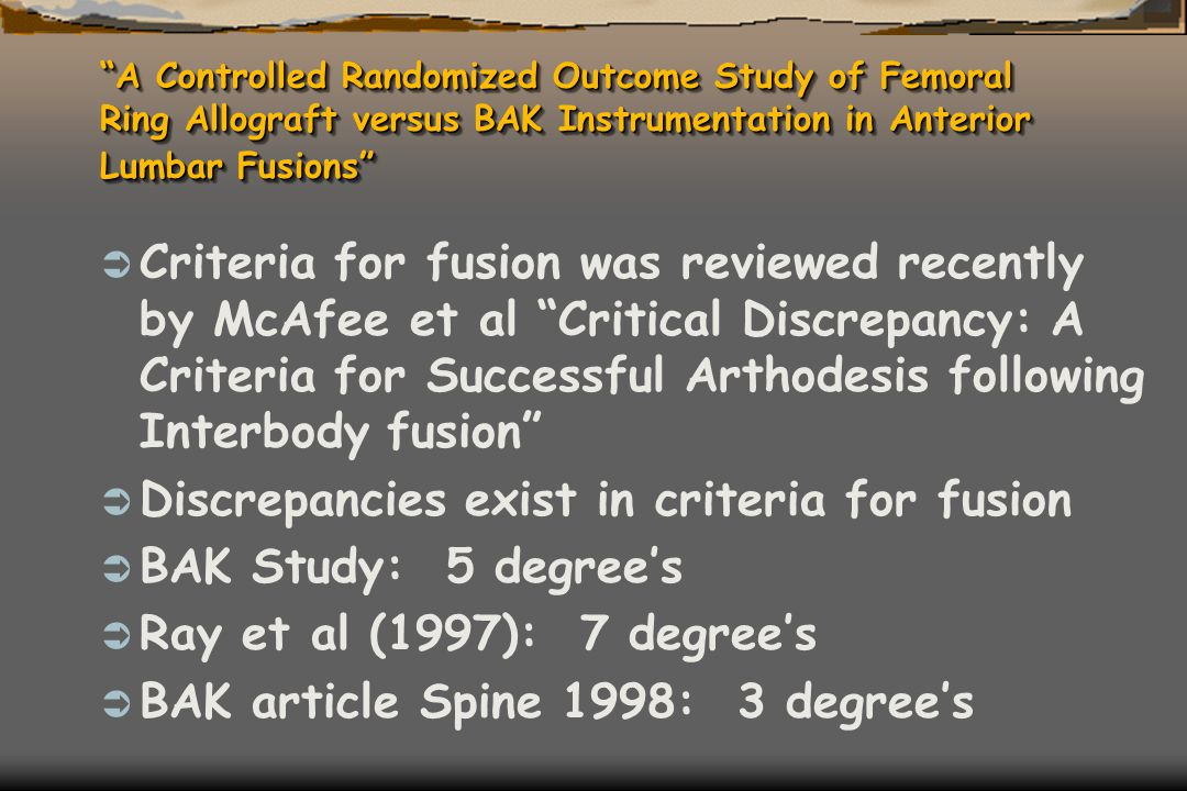 """A Controlled Randomized Outcome Study of Femoral Ring Allograft versus BAK Instrumentation in Anterior Lumbar Fusions""  Criteria for fusion was revi"