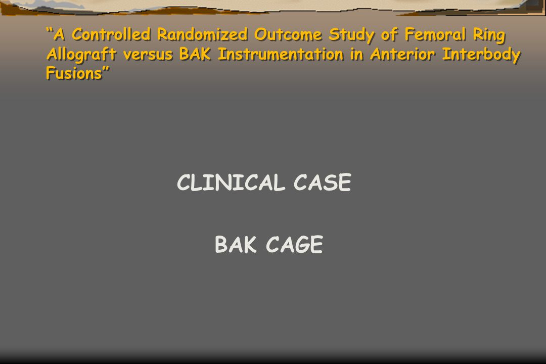 """A Controlled Randomized Outcome Study of Femoral Ring Allograft versus BAK Instrumentation in Anterior Interbody Fusions"" CLINICAL CASE BAK CAGE"