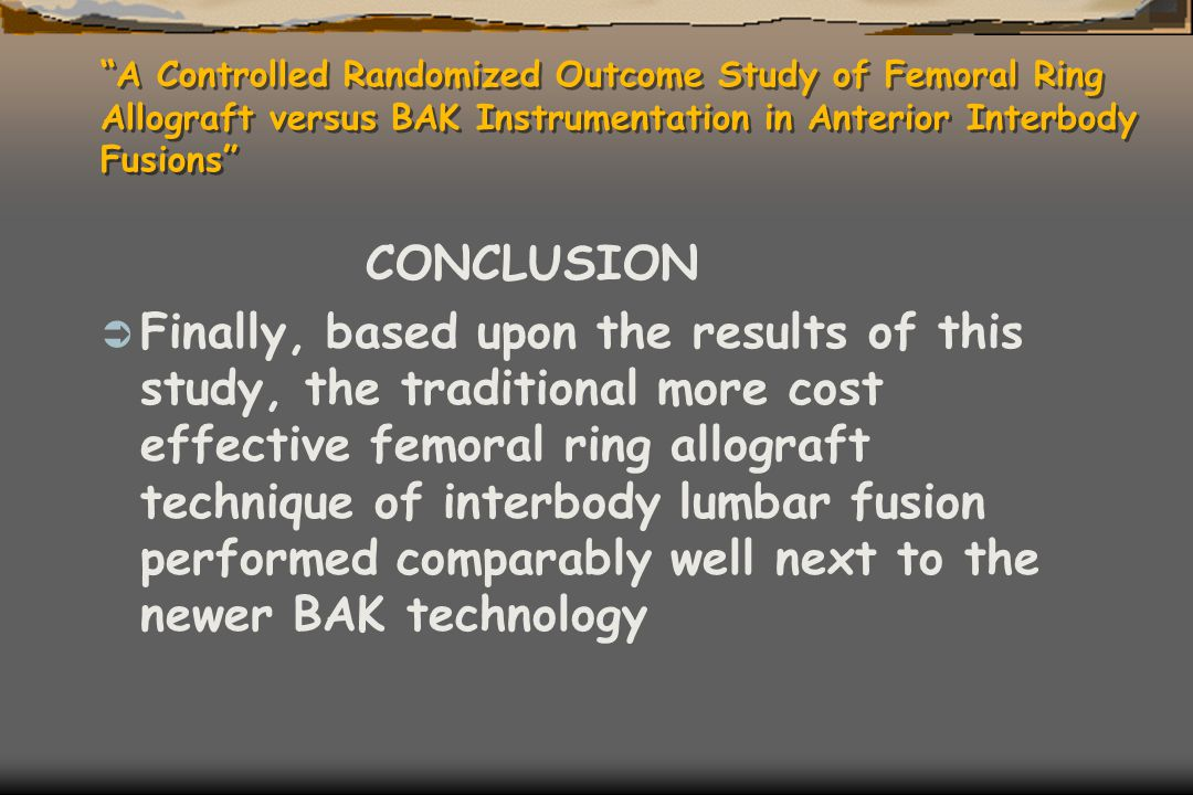 """A Controlled Randomized Outcome Study of Femoral Ring Allograft versus BAK Instrumentation in Anterior Interbody Fusions"" CONCLUSION  Finally, based"