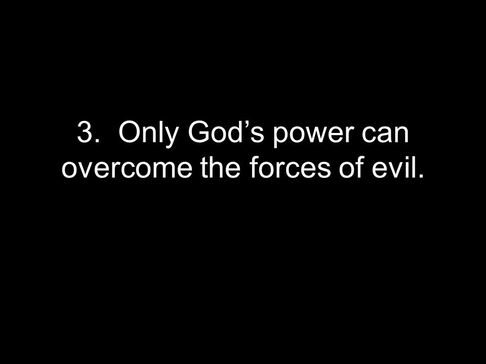 3. Only God's power can overcome the forces of evil.