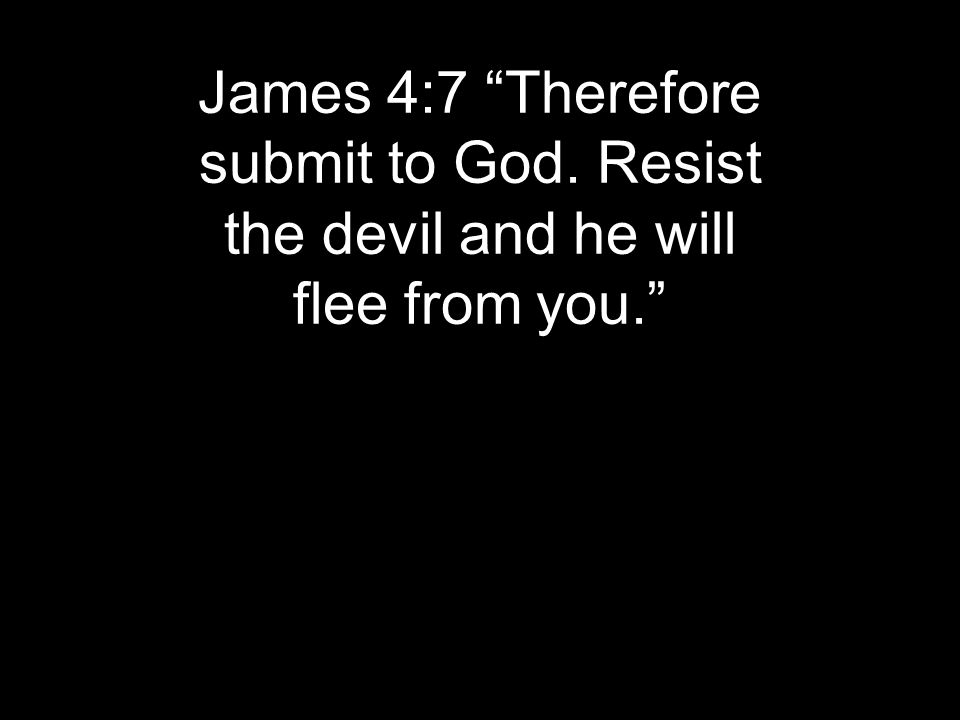 """James 4:7 """"Therefore submit to God. Resist the devil and he will flee from you."""""""