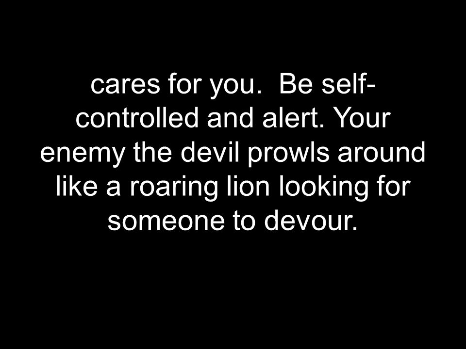 cares for you. Be self- controlled and alert. Your enemy the devil prowls around like a roaring lion looking for someone to devour.