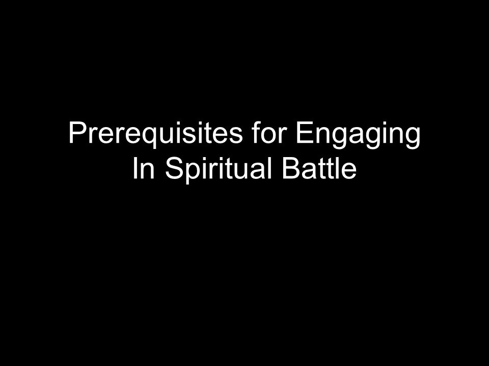 Prerequisites for Engaging In Spiritual Battle
