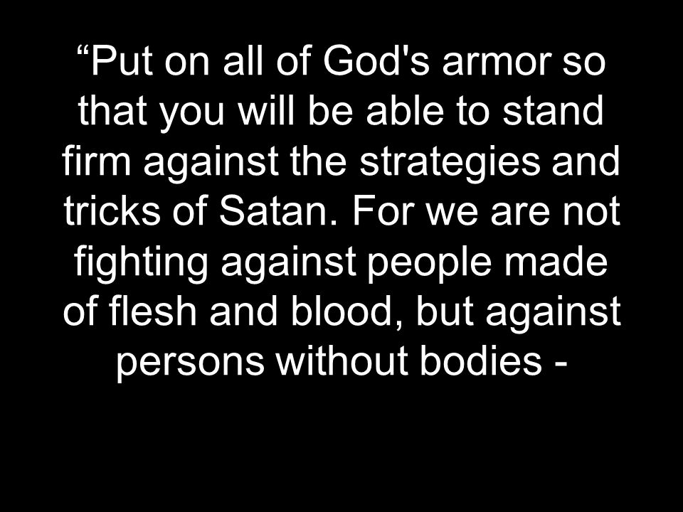 """""""Put on all of God's armor so that you will be able to stand firm against the strategies and tricks of Satan. For we are not fighting against people m"""