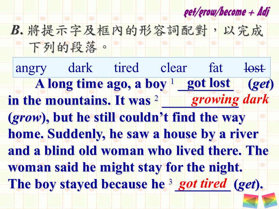 B. 將提示字及框內的形容詞配對,以完成 下列的段落。 下列的段落。 A long time ago, a boy 1 ________ (get) in the mountains.