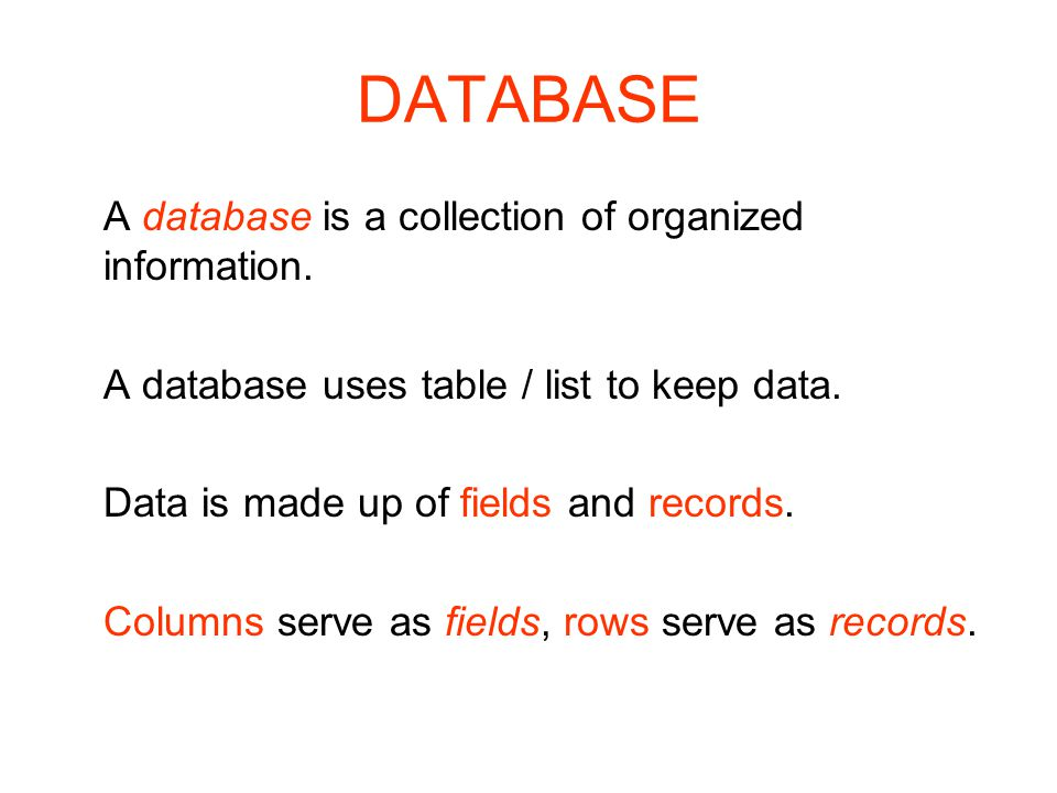 DATABASE A database is a collection of organized information. A database uses table / list to keep data. Data is made up of fields and records. Column