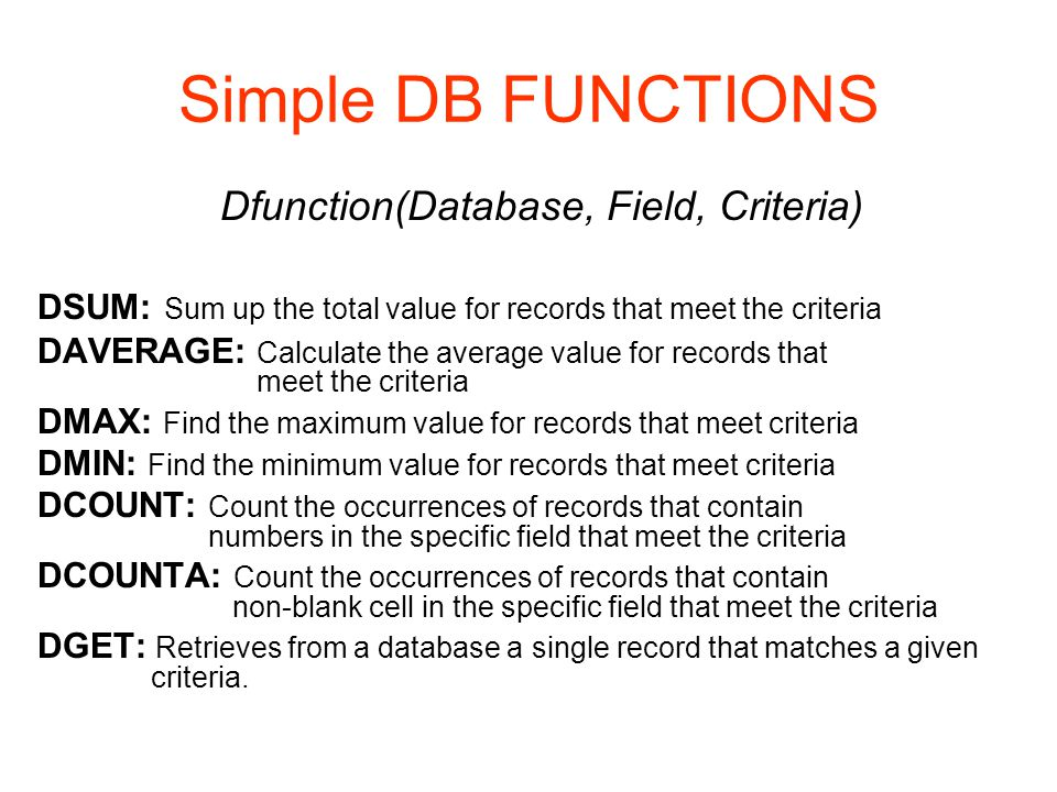 Simple DB FUNCTIONS Dfunction(Database, Field, Criteria) DSUM: Sum up the total value for records that meet the criteria DAVERAGE: Calculate the average value for records that meet the criteria DMAX: Find the maximum value for records that meet criteria DMIN: Find the minimum value for records that meet criteria DCOUNT: Count the occurrences of records that contain numbers in the specific field that meet the criteria DCOUNTA: Count the occurrences of records that contain non-blank cell in the specific field that meet the criteria DGET: Retrieves from a database a single record that matches a given criteria.