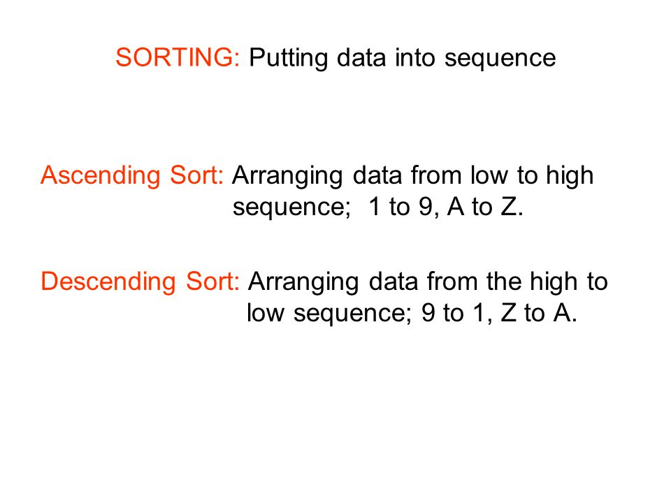 SORTING: Putting data into sequence Ascending Sort: Arranging data from low to high sequence; 1 to 9, A to Z. Descending Sort: Arranging data from the