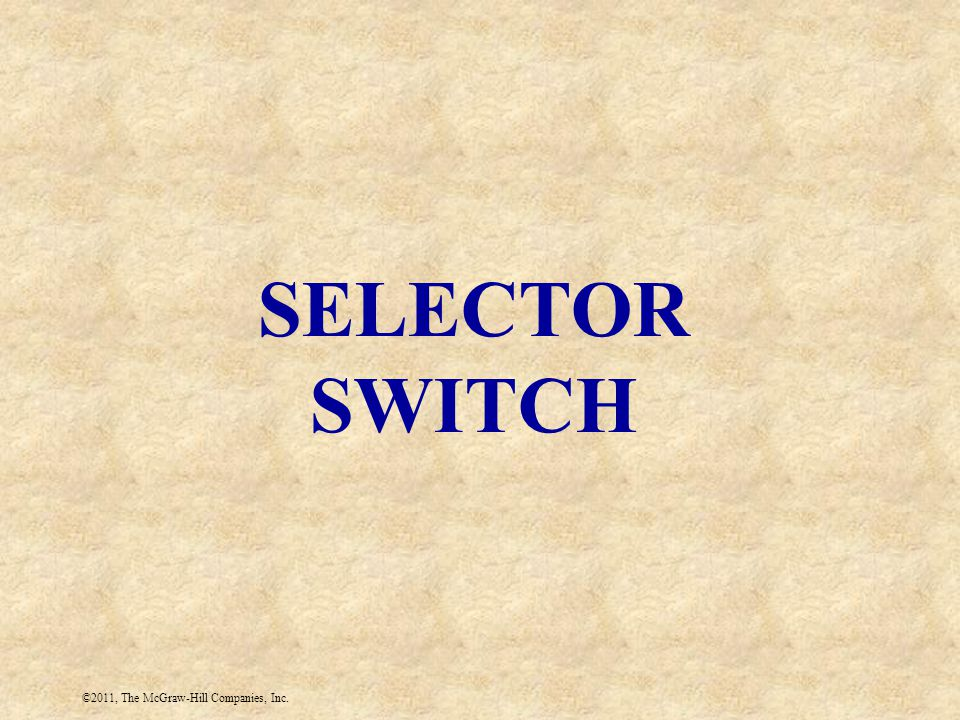 ©2011, The McGraw-Hill Companies, Inc. SELECTOR SWITCH