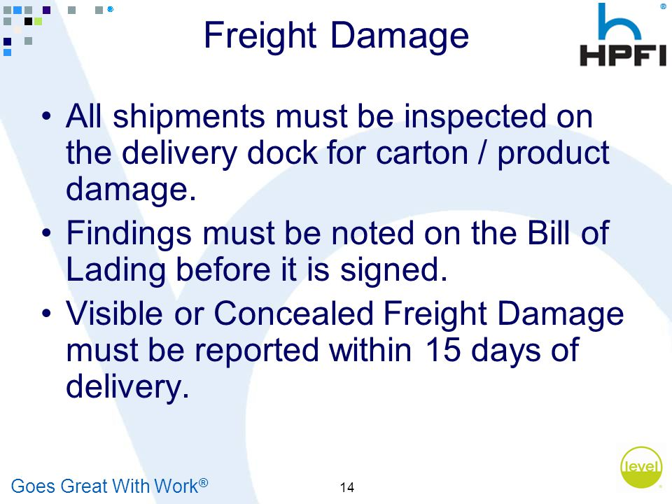 Goes Great With Work ® 14 Freight Damage All shipments must be inspected on the delivery dock for carton / product damage.