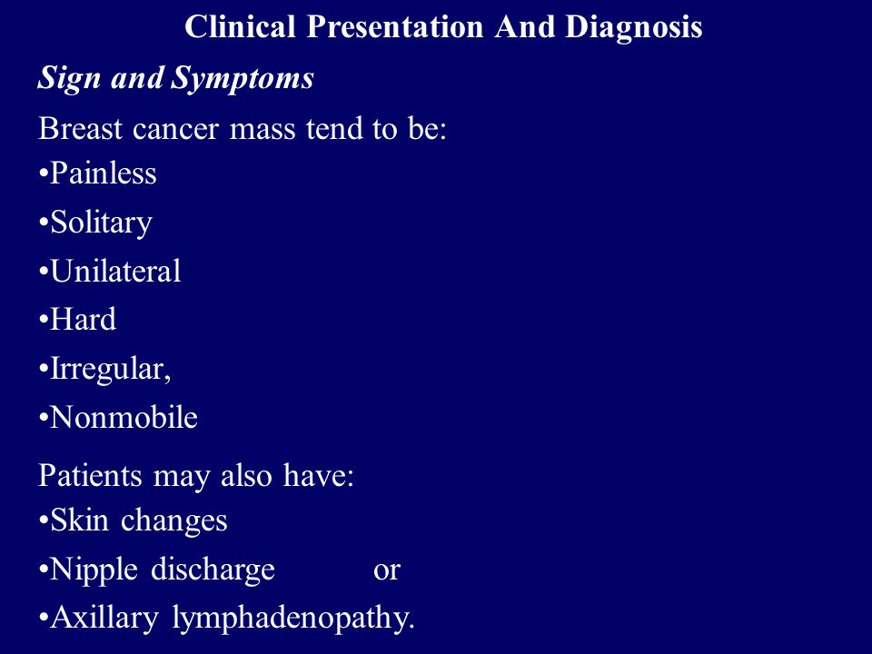 Clinical Presentation And Diagnosis Sign and Symptoms Breast cancer mass tend to be: Painless Solitary Unilateral Hard Irregular, Nonmobile Patients m