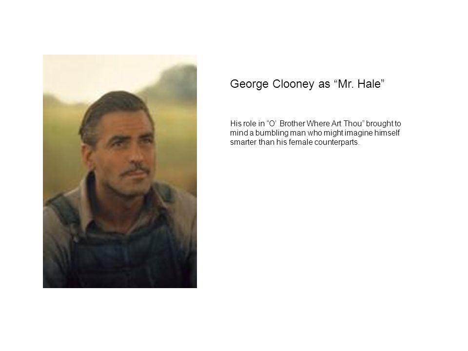 "George Clooney as ""Mr. Hale"" His role in ""O' Brother Where Art Thou"" brought to mind a bumbling man who might imagine himself smarter than his female"