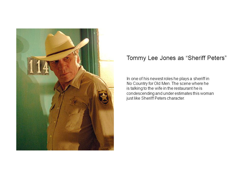 "Tommy Lee Jones as ""Sheriff Peters"" In one of his newest roles he plays a sheriff in No Country for Old Men. The scene where he is talking to the wife"