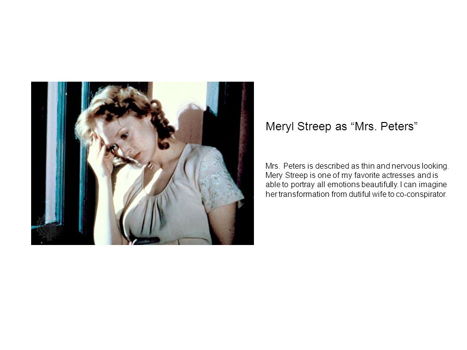 "Meryl Streep as ""Mrs. Peters"" Mrs. Peters is described as thin and nervous looking. Mery Streep is one of my favorite actresses and is able to portray"