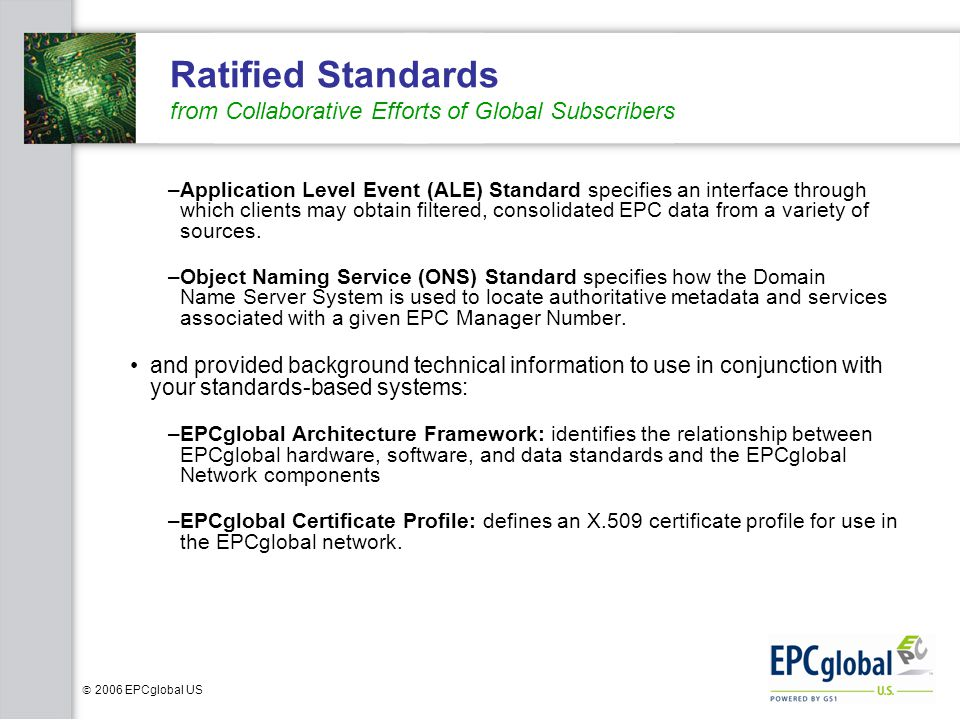  2006 EPCglobal US Ratified Standards from Collaborative Efforts of Global Subscribers –Application Level Event (ALE) Standard specifies an interface through which clients may obtain filtered, consolidated EPC data from a variety of sources.