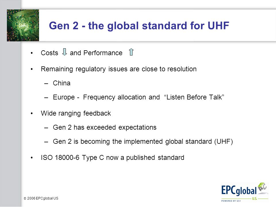  2006 EPCglobal US Gen 2 - the global standard for UHF Costs and Performance Remaining regulatory issues are close to resolution –China –Europe - Frequency allocation and Listen Before Talk Wide ranging feedback –Gen 2 has exceeded expectations –Gen 2 is becoming the implemented global standard (UHF) ISO 18000-6 Type C now a published standard