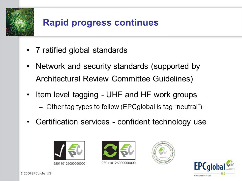  2006 EPCglobal US Rapid progress continues 7 ratified global standards Network and security standards (supported by Architectural Review Committee Guidelines) Item level tagging - UHF and HF work groups –Other tag types to follow (EPCglobal is tag neutral ) Certification services - confident technology use
