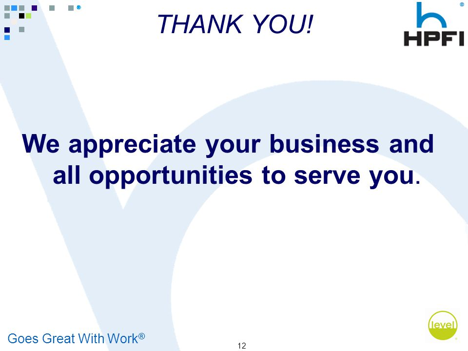 Goes Great With Work ® 12 THANK YOU! We appreciate your business and all opportunities to serve you.