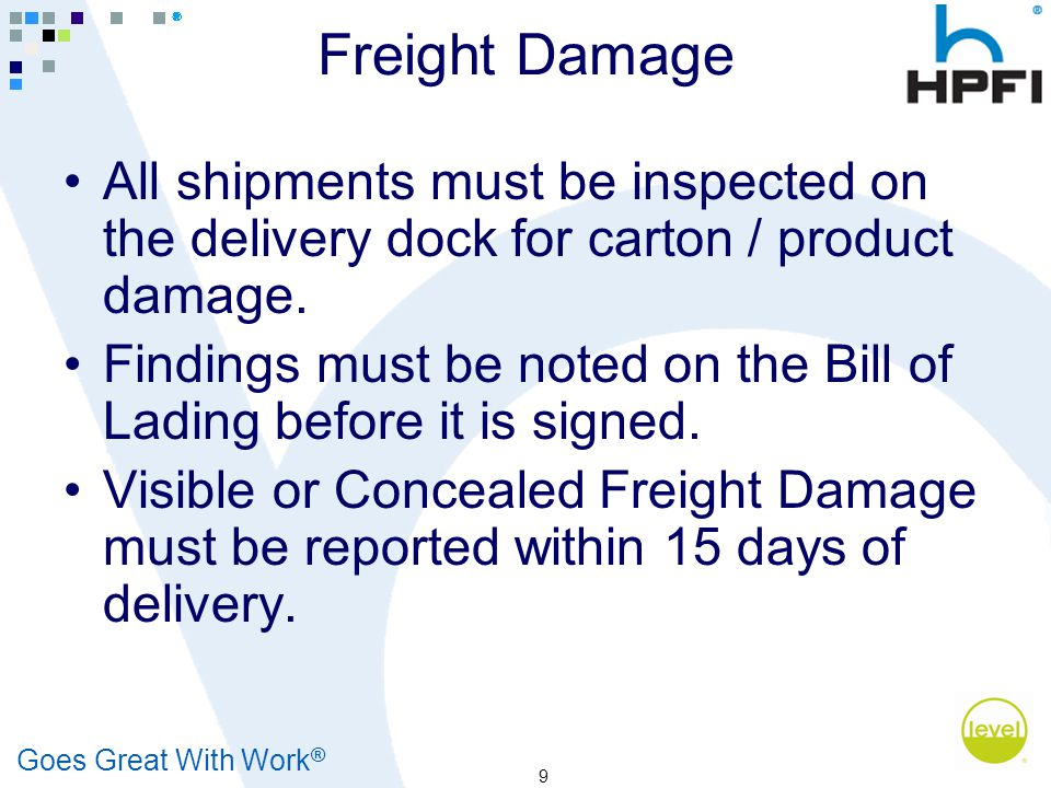 Goes Great With Work ® 9 Freight Damage All shipments must be inspected on the delivery dock for carton / product damage. Findings must be noted on th