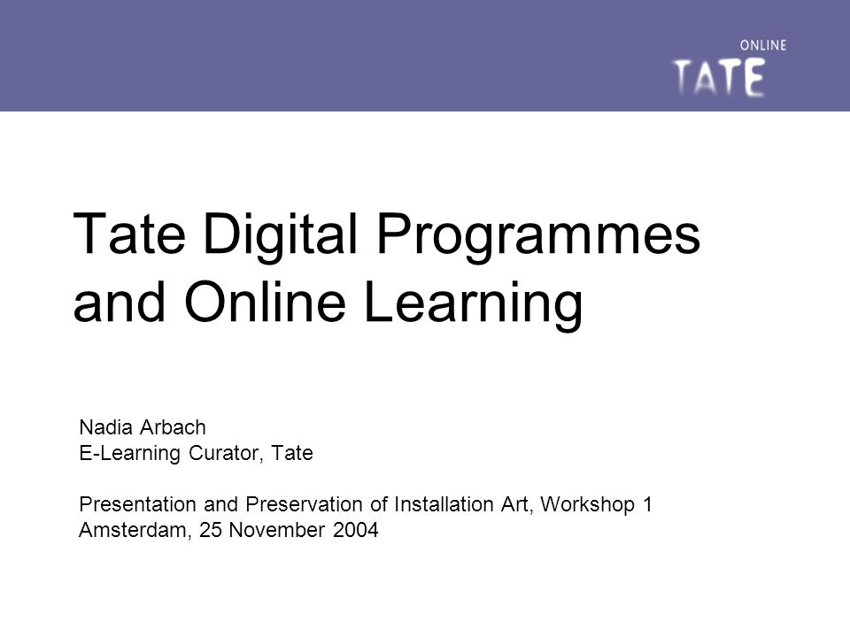 25 November 2004Tate Digital Programmes reach of Tate Digital Programmes extends over all four Tate sites we are responsible for: public-facing digital content Tate Online promoting organisational efficiency senior digital content manager, e-learning curator, webcasting curator, web editors, web designers, web developers – working to create, manage and disseminate online information and learning