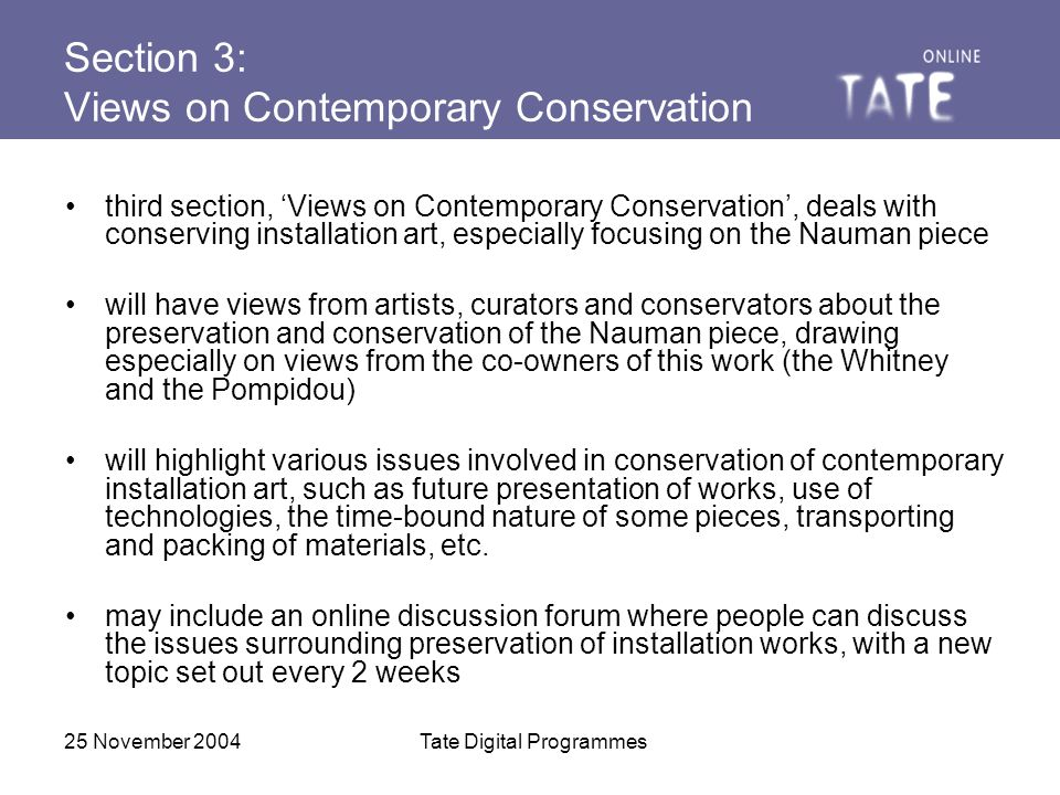 25 November 2004Tate Digital Programmes Section 3: Views on Contemporary Conservation third section, 'Views on Contemporary Conservation', deals with conserving installation art, especially focusing on the Nauman piece will have views from artists, curators and conservators about the preservation and conservation of the Nauman piece, drawing especially on views from the co-owners of this work (the Whitney and the Pompidou) will highlight various issues involved in conservation of contemporary installation art, such as future presentation of works, use of technologies, the time-bound nature of some pieces, transporting and packing of materials, etc.