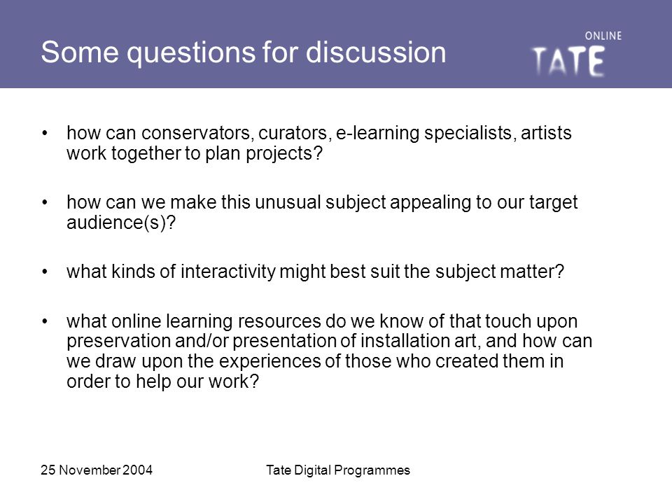 25 November 2004Tate Digital Programmes Some questions for discussion how can conservators, curators, e-learning specialists, artists work together to plan projects.