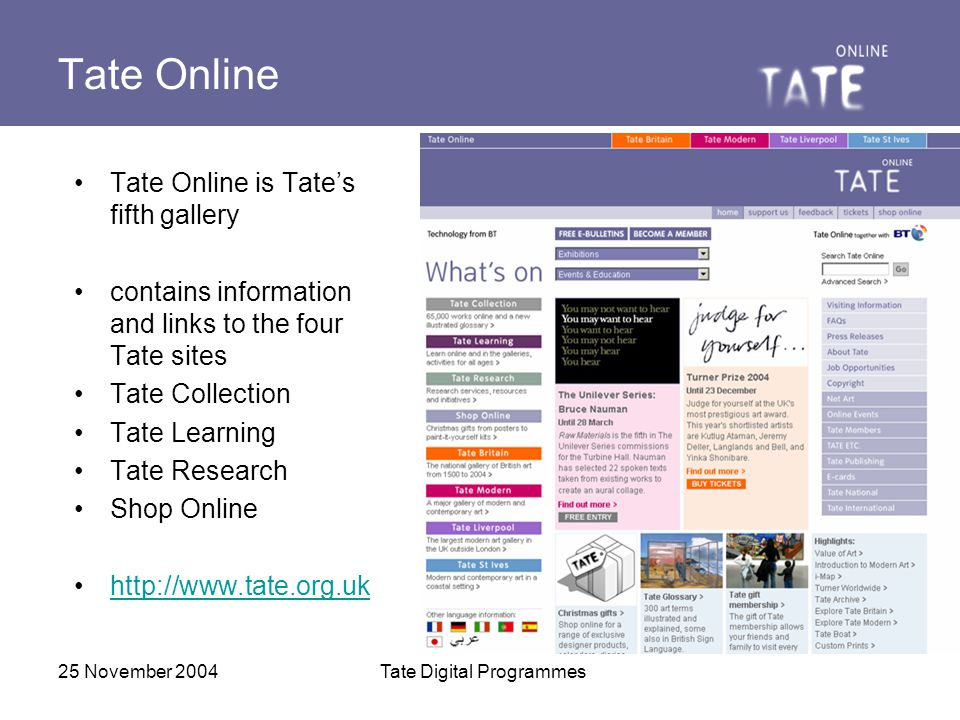 25 November 2004Tate Digital Programmes Tate Learning vision for e-learning and online museum education: it is not only a complement to in- gallery learning, but a goal in its own right caters to kids, schools, lifelong learners, young people, community outreach groups, etc.