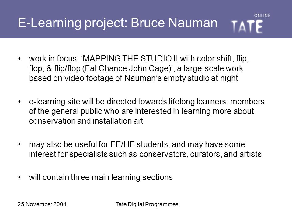 25 November 2004Tate Digital Programmes E-Learning project: Bruce Nauman work in focus: 'MAPPING THE STUDIO II with color shift, flip, flop, & flip/flop (Fat Chance John Cage)', a large-scale work based on video footage of Nauman's empty studio at night e-learning site will be directed towards lifelong learners: members of the general public who are interested in learning more about conservation and installation art may also be useful for FE/HE students, and may have some interest for specialists such as conservators, curators, and artists will contain three main learning sections