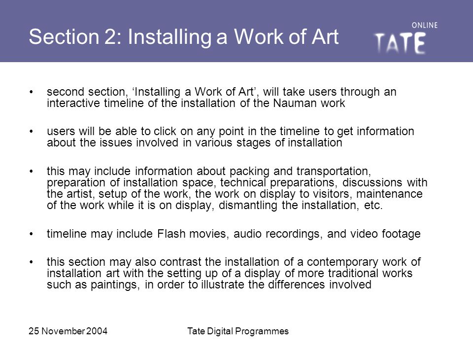 25 November 2004Tate Digital Programmes Section 2: Installing a Work of Art second section, 'Installing a Work of Art', will take users through an interactive timeline of the installation of the Nauman work users will be able to click on any point in the timeline to get information about the issues involved in various stages of installation this may include information about packing and transportation, preparation of installation space, technical preparations, discussions with the artist, setup of the work, the work on display to visitors, maintenance of the work while it is on display, dismantling the installation, etc.