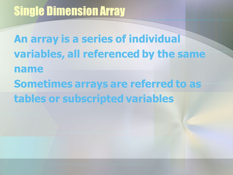 Single Dimension Array An array is a series of individual variables, all referenced by the same name Sometimes arrays are referred to as tables or sub