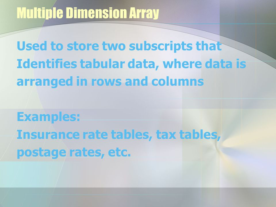Multiple Dimension Array Used to store two subscripts that Identifies tabular data, where data is arranged in rows and columns Examples: Insurance rat