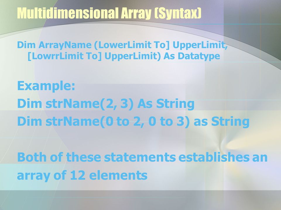 Multidimensional Array (Syntax) Dim ArrayName (LowerLimit To] UpperLimit, [LowrrLimit To] UpperLimit) As Datatype Example: Dim strName(2, 3) As String Dim strName(0 to 2, 0 to 3) as String Both of these statements establishes an array of 12 elements