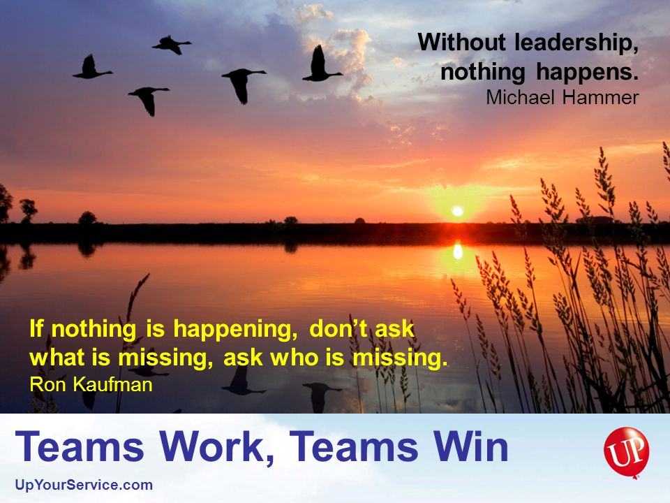 Teams Work, Teams Win UpYourService.com The measure of success is not just how many hands are working, but how well they are working together.