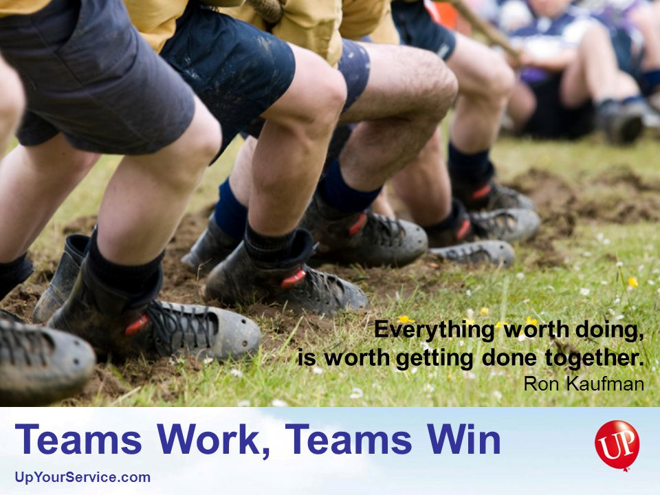 Teams Work, Teams Win UpYourService.com The only time to look down on someone is when you are giving them a hand up.