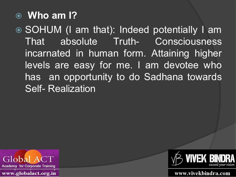  Who am I?  SOHUM (I am that): Indeed potentially I am That absolute Truth- Consciousness incarnated in human form. Attaining higher levels are easy