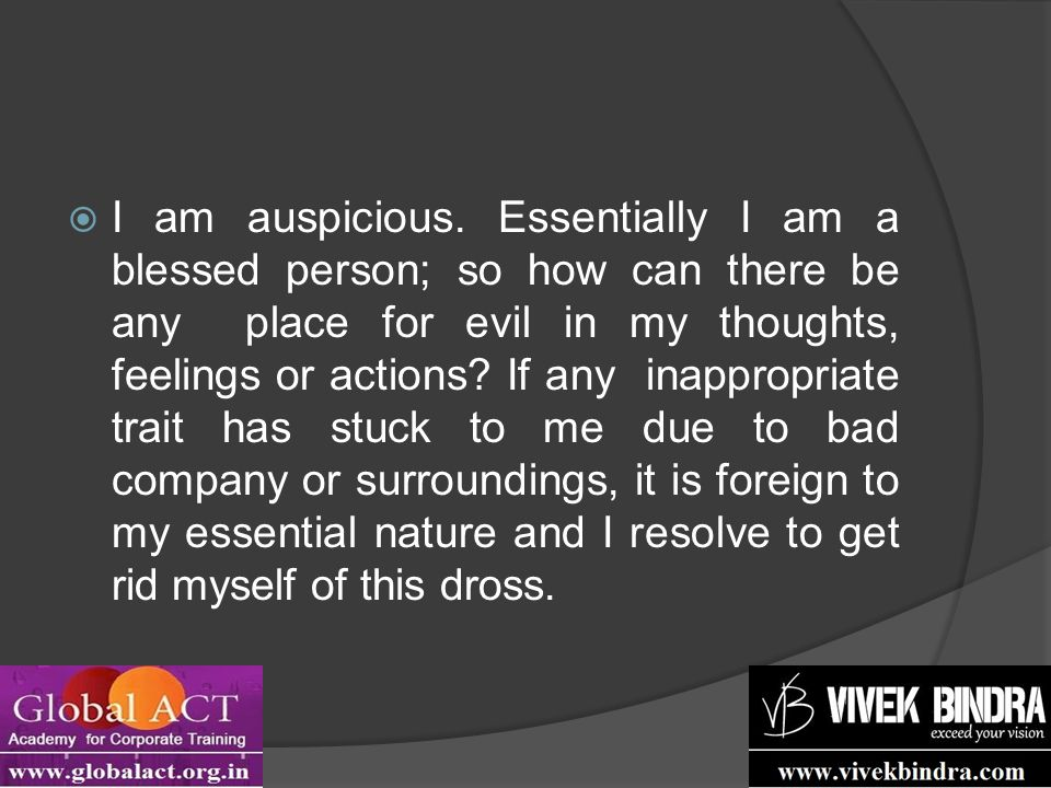  I am auspicious. Essentially I am a blessed person; so how can there be any place for evil in my thoughts, feelings or actions? If any inappropriate