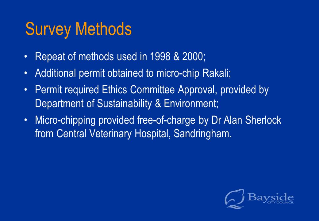 Survey Methods Repeat of methods used in 1998 & 2000; Additional permit obtained to micro-chip Rakali; Permit required Ethics Committee Approval, provided by Department of Sustainability & Environment; Micro-chipping provided free-of-charge by Dr Alan Sherlock from Central Veterinary Hospital, Sandringham.