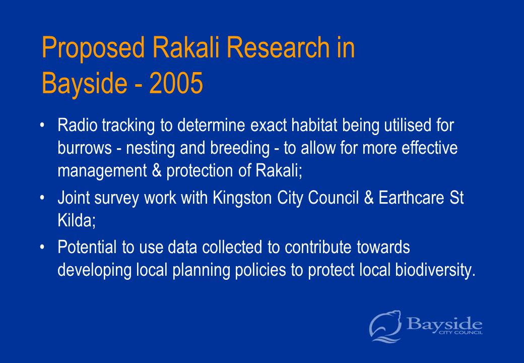 Proposed Rakali Research in Bayside - 2005 Radio tracking to determine exact habitat being utilised for burrows - nesting and breeding - to allow for more effective management & protection of Rakali; Joint survey work with Kingston City Council & Earthcare St Kilda; Potential to use data collected to contribute towards developing local planning policies to protect local biodiversity.