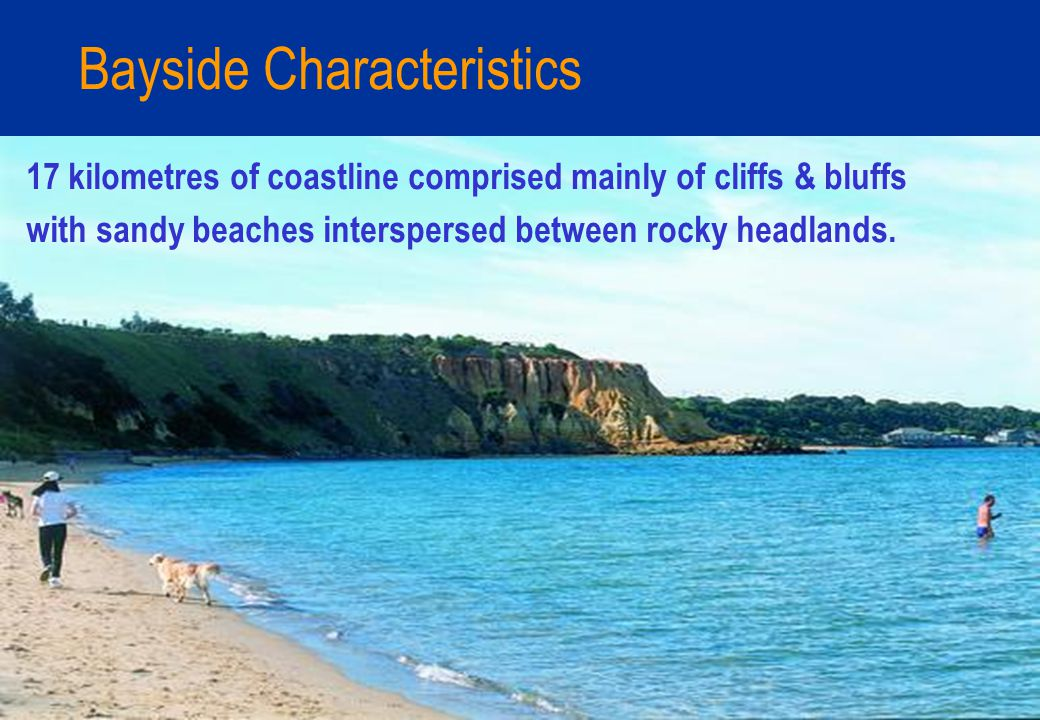 Bayside Characteristics 17 kilometres of coastline comprised mainly of cliffs & bluffs with sandy beaches interspersed between rocky headlands.