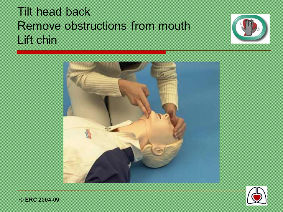 © ERC 2004-09 Tilt head back Remove obstructions from mouth Lift chin