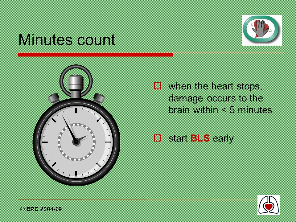 © ERC 2004-09 Minutes count  when the heart stops, damage occurs to the brain within < 5 minutes  start BLS early