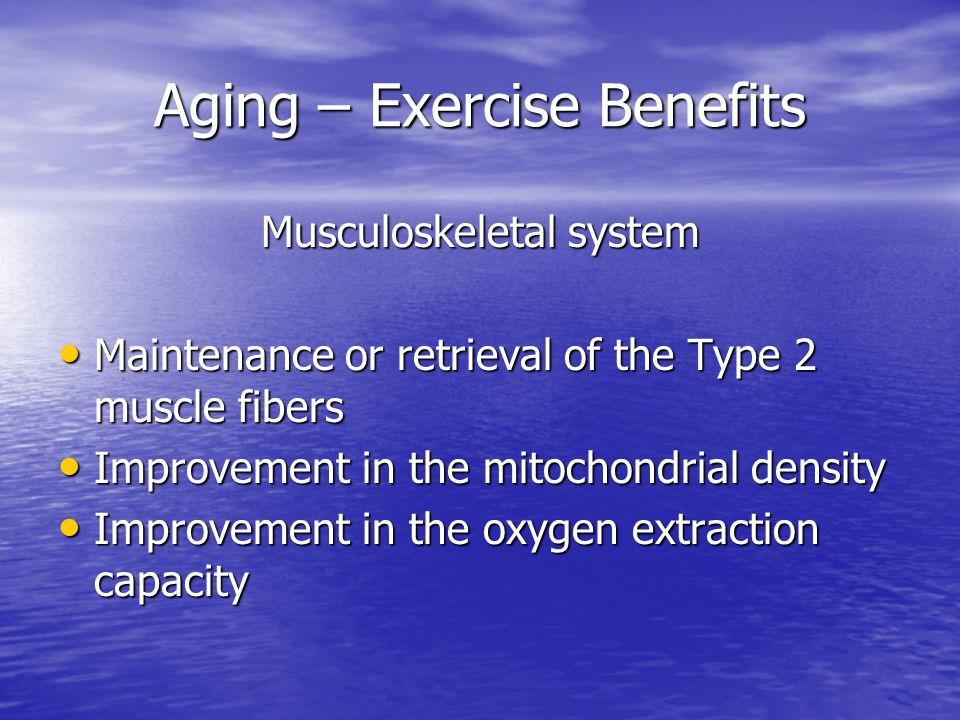 Aging – Exercise Benefits Musculoskeletal system Maintenance or retrieval of the Type 2 muscle fibers Maintenance or retrieval of the Type 2 muscle fibers Improvement in the mitochondrial density Improvement in the mitochondrial density Improvement in the oxygen extraction capacity Improvement in the oxygen extraction capacity